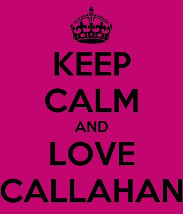KEEP CALM AND LOVE CALLAHAN