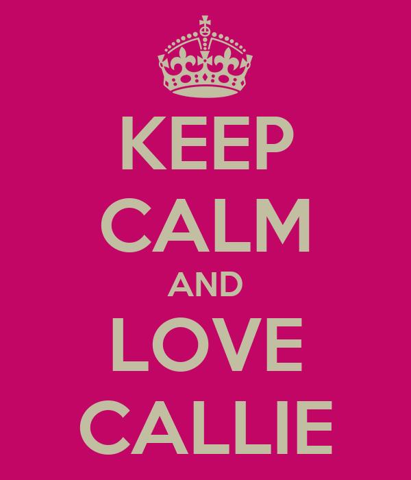KEEP CALM AND LOVE CALLIE