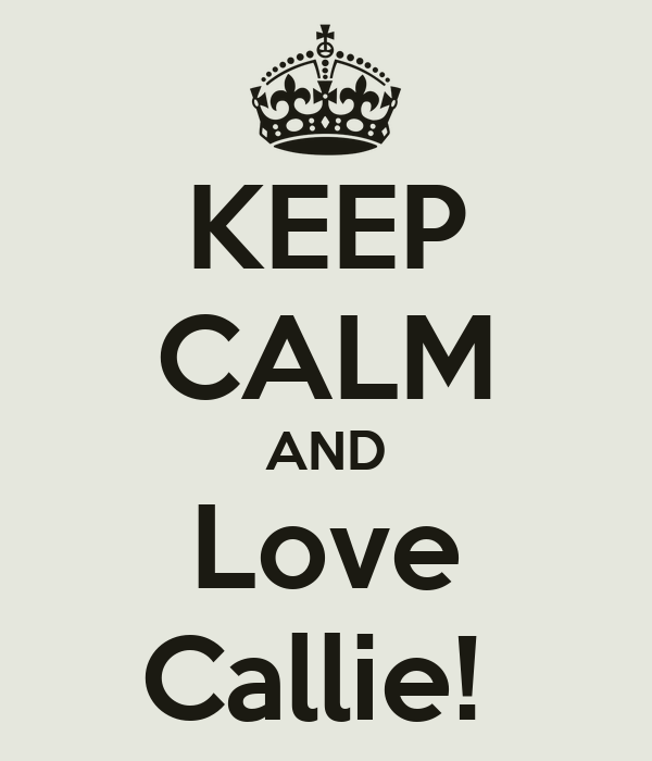 KEEP CALM AND Love Callie!