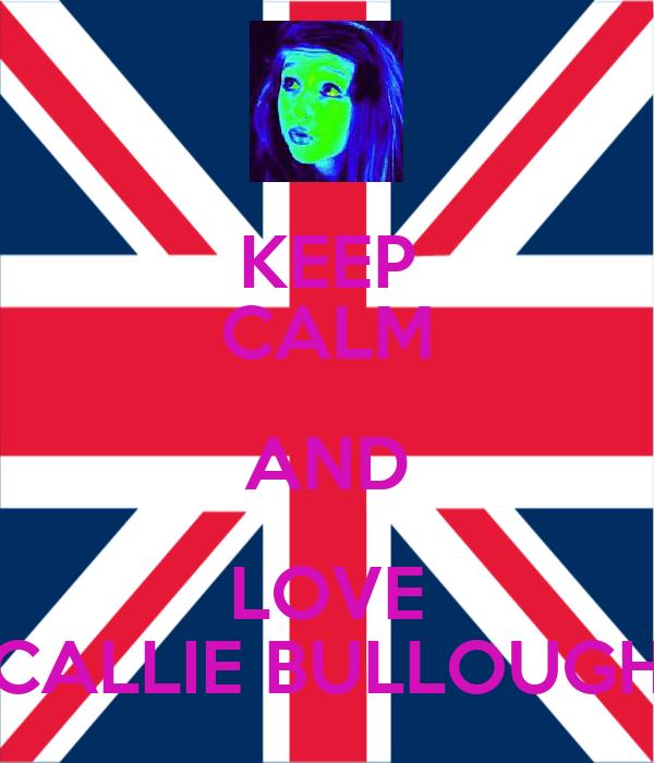 KEEP CALM AND LOVE CALLIE BULLOUGH