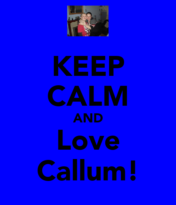 KEEP CALM AND Love Callum!