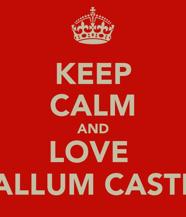KEEP CALM AND LOVE  CALLUM CASTEL