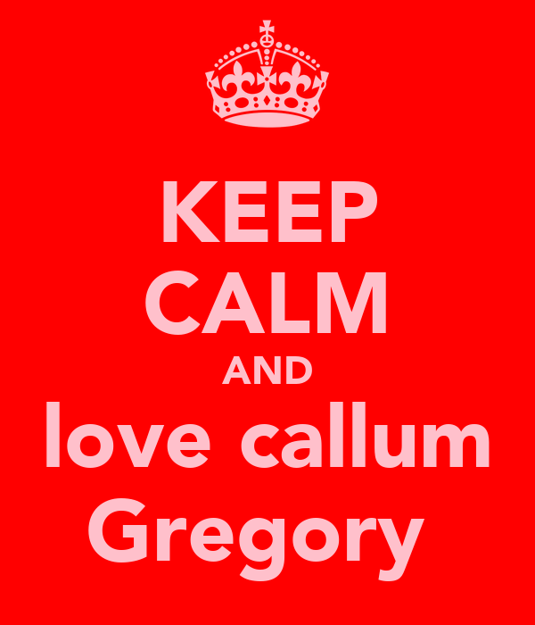 KEEP CALM AND love callum Gregory