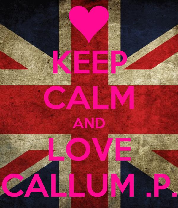 KEEP CALM AND LOVE CALLUM .P.