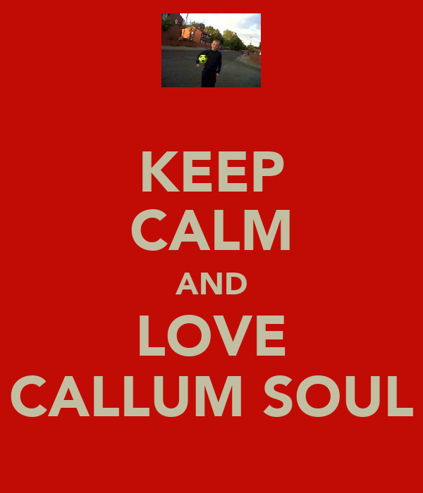 KEEP CALM AND LOVE CALLUM SOUL