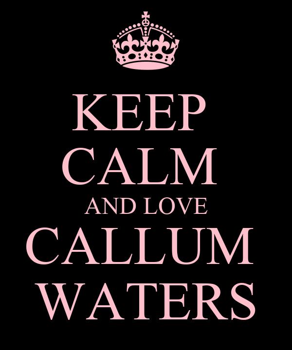 KEEP  CALM  AND LOVE CALLUM  WATERS