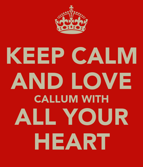 KEEP CALM AND LOVE CALLUM WITH ALL YOUR HEART