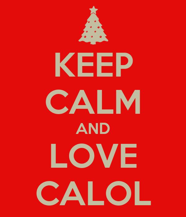 KEEP CALM AND LOVE CALOL