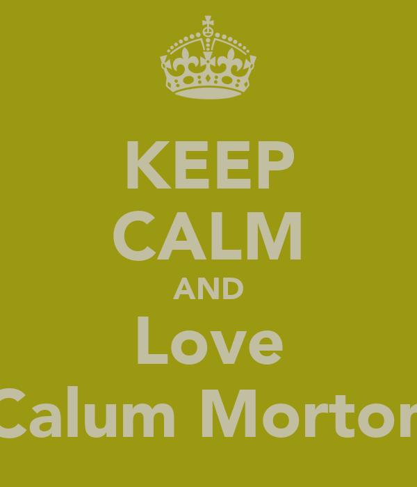 KEEP CALM AND Love Calum Morton