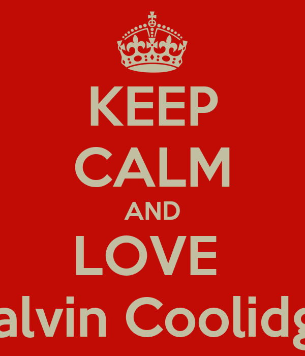 KEEP CALM AND LOVE  Calvin Coolidge