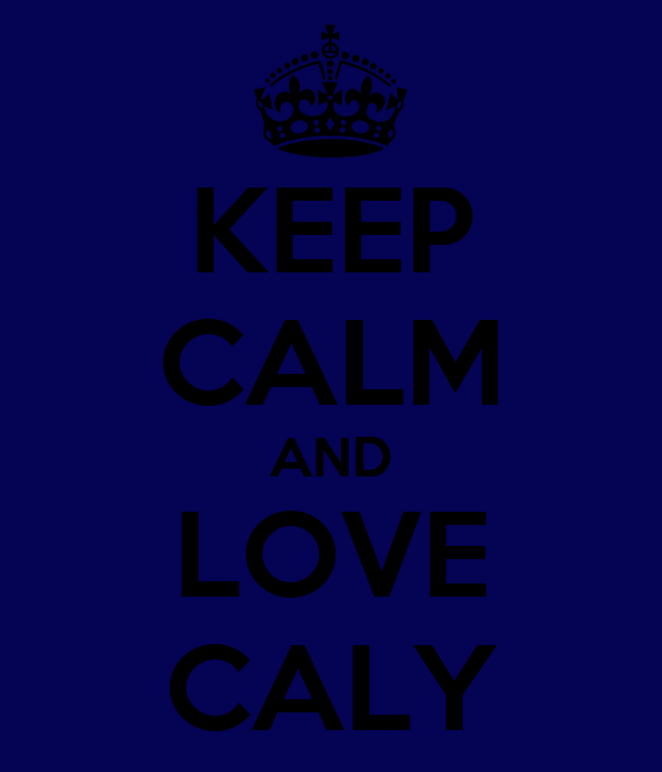 KEEP CALM AND LOVE CALY
