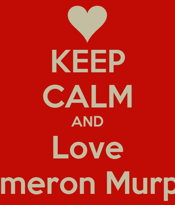 KEEP CALM AND Love Cameron Murphy