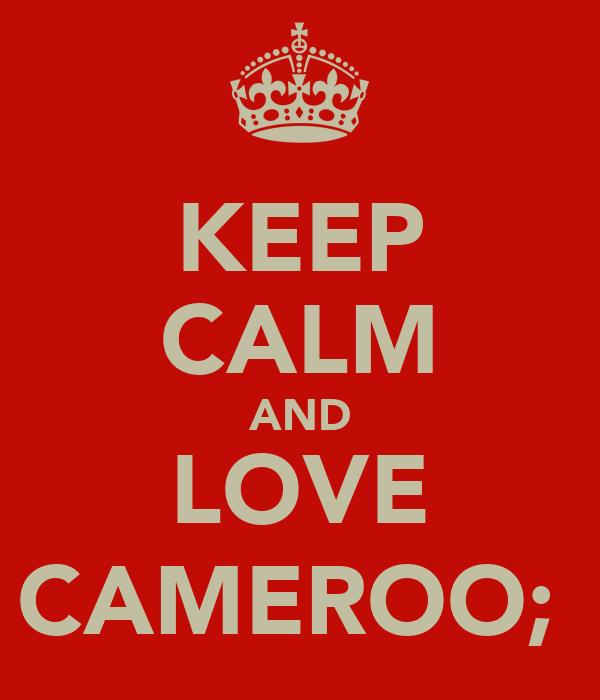 KEEP CALM AND LOVE CAMEROO;♡
