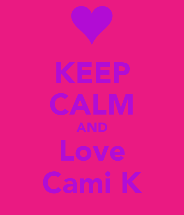 KEEP CALM AND Love Cami K