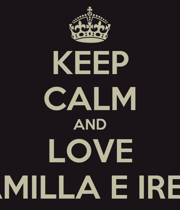 KEEP CALM AND LOVE CAMILLA E IRENE