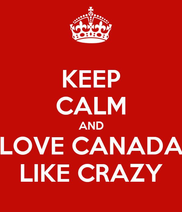 KEEP CALM AND LOVE CANADA LIKE CRAZY