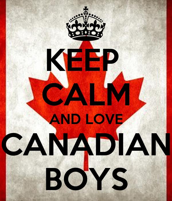 KEEP  CALM AND LOVE CANADIAN BOYS