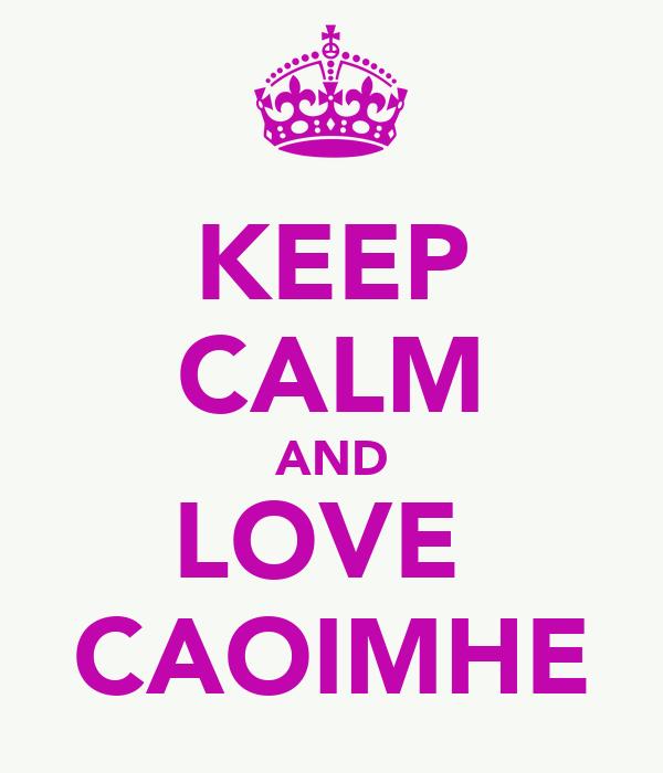 KEEP CALM AND LOVE  CAOIMHE
