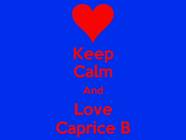 Keep Calm And Love Caprice B