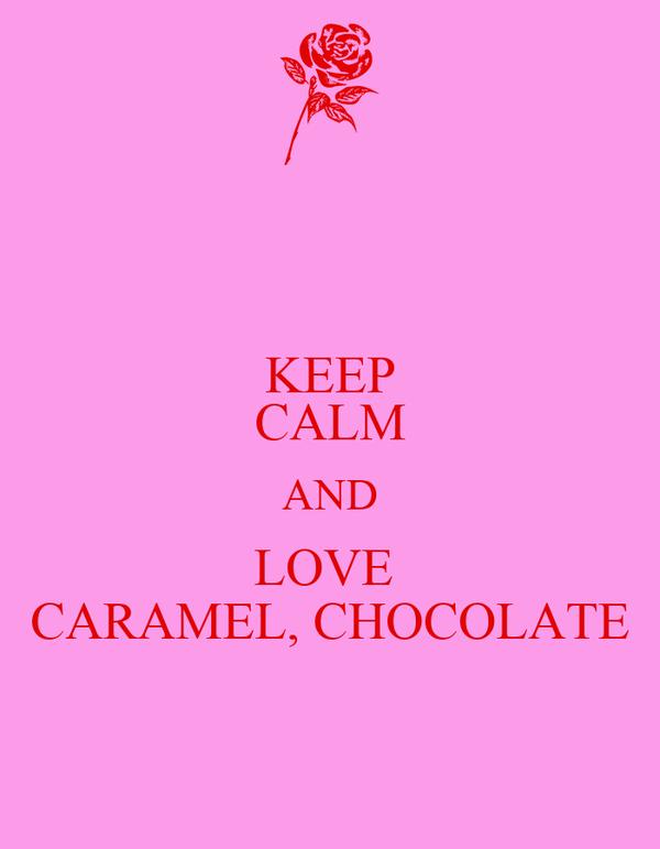 KEEP CALM AND LOVE  CARAMEL, CHOCOLATE