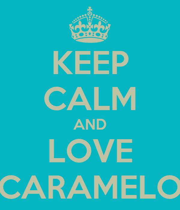 KEEP CALM AND LOVE CARAMELO