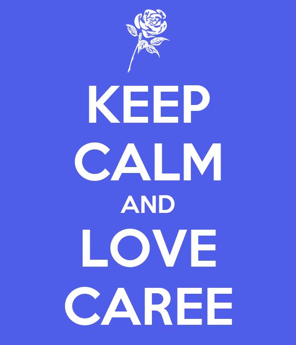 KEEP CALM AND LOVE CAREE