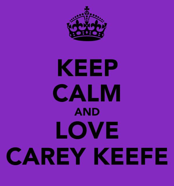KEEP CALM AND LOVE CAREY KEEFE