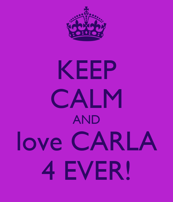 KEEP CALM AND love CARLA 4 EVER!
