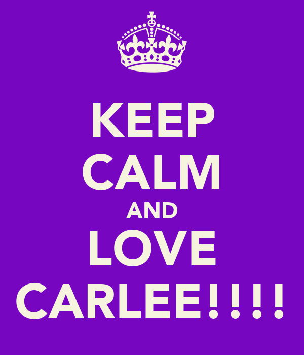 KEEP CALM AND LOVE CARLEE!!!!
