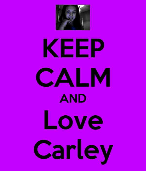 KEEP CALM AND Love Carley