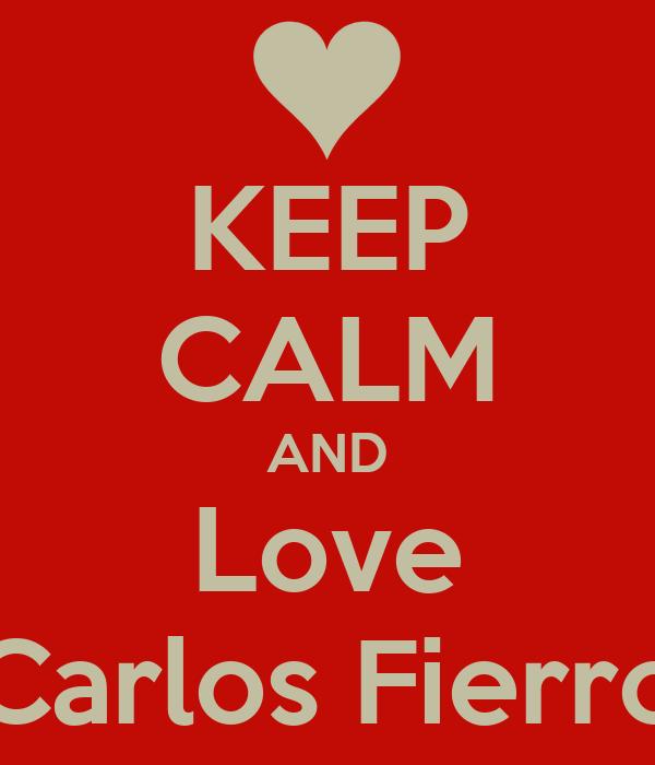KEEP CALM AND Love Carlos Fierro