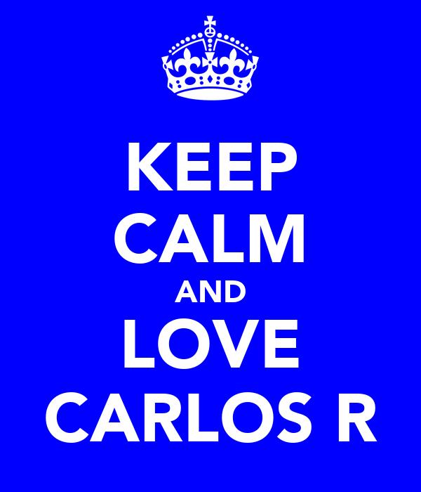 KEEP CALM AND LOVE CARLOS R