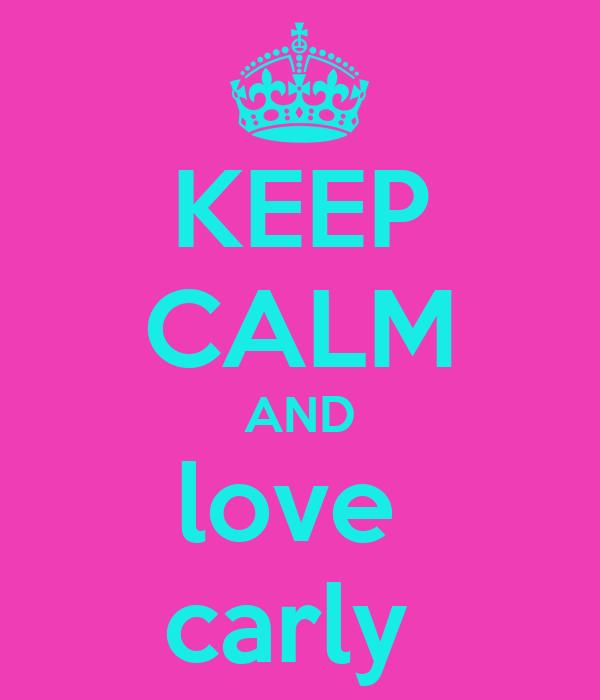 KEEP CALM AND love  carly