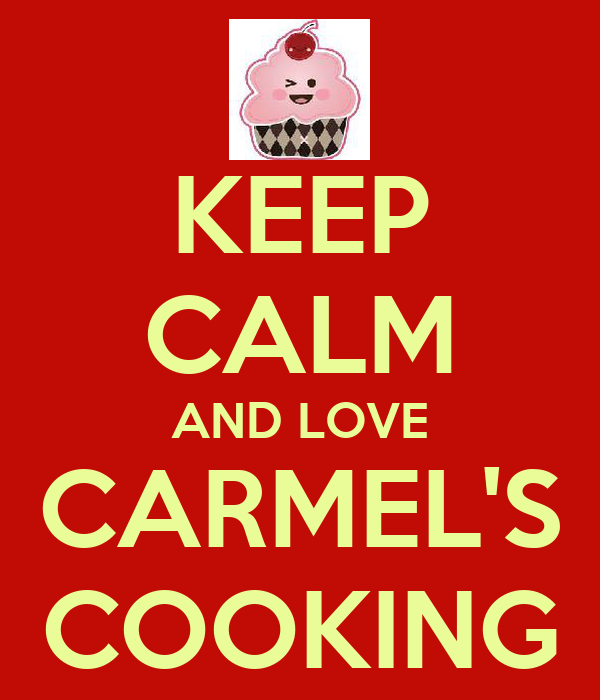 KEEP CALM AND LOVE CARMEL'S COOKING