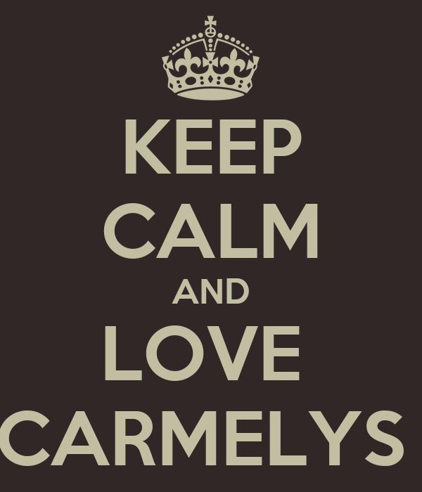 KEEP CALM AND LOVE  CARMELYS