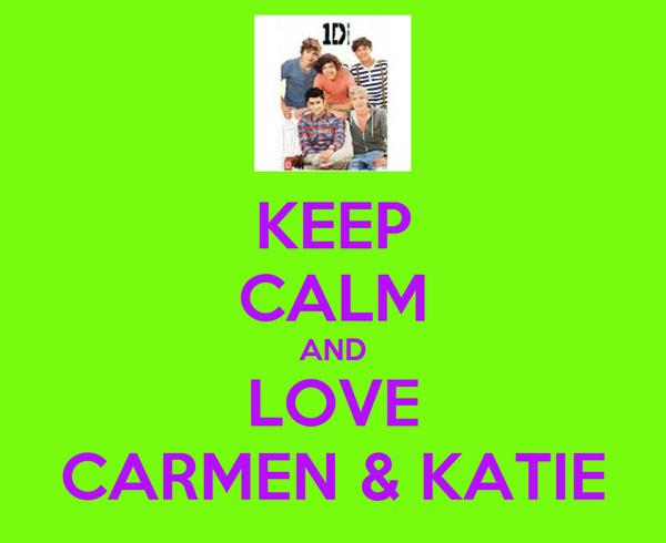 KEEP CALM AND LOVE CARMEN & KATIE