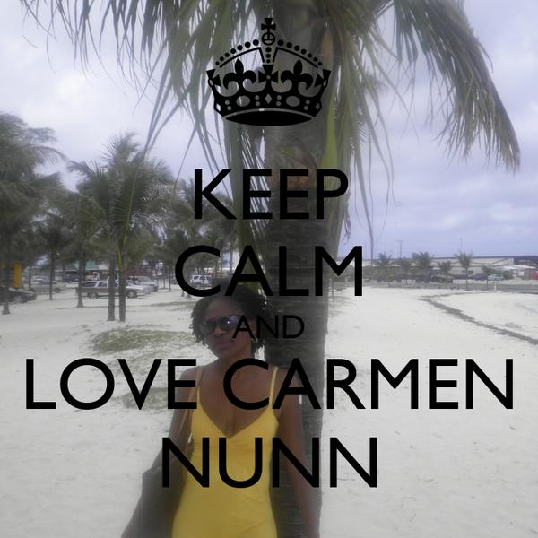 KEEP CALM AND LOVE CARMEN NUNN