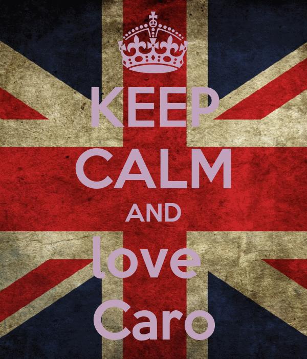 KEEP CALM AND love  Caro