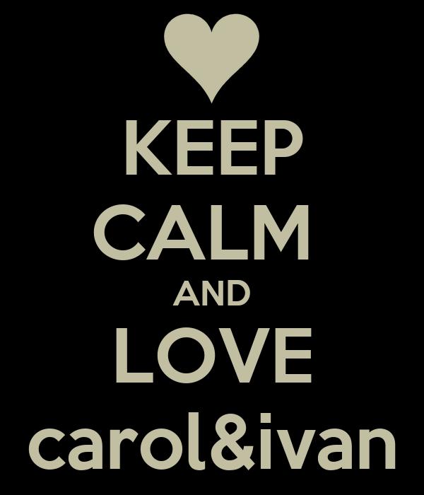 KEEP CALM  AND LOVE carol&ivan