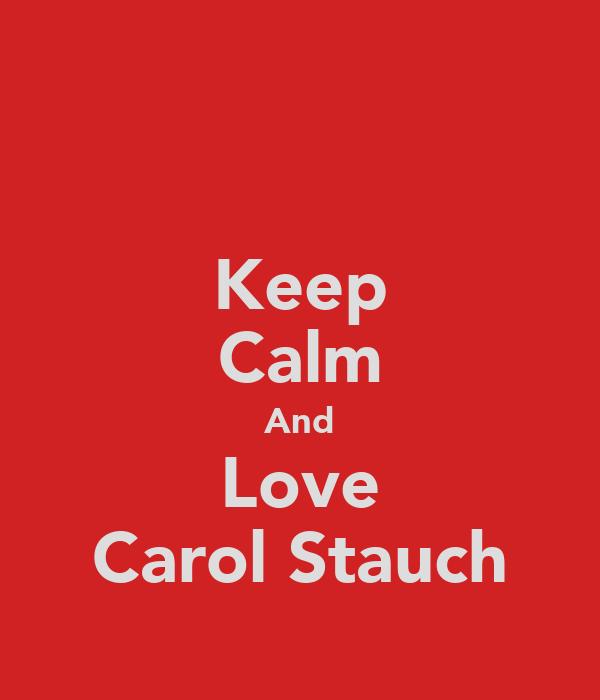 Keep Calm And Love Carol Stauch