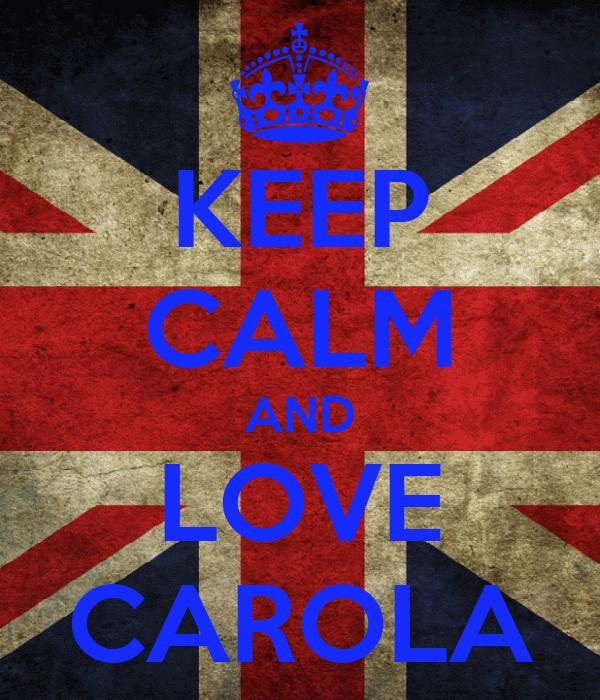 KEEP CALM AND LOVE CAROLA
