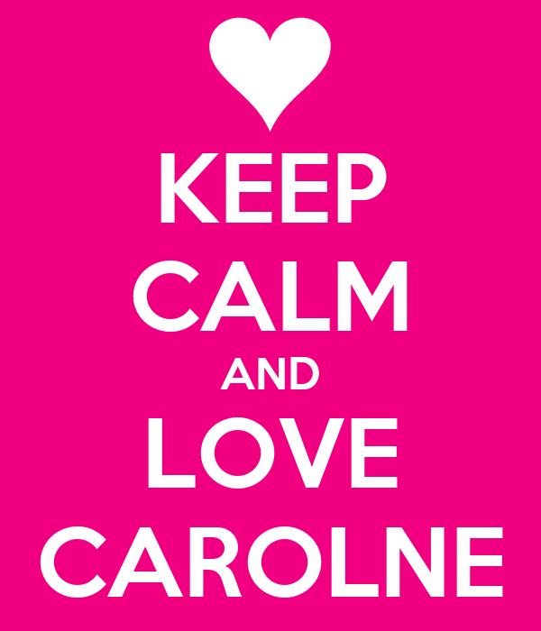 KEEP CALM AND LOVE CAROLNE