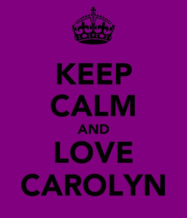 KEEP CALM AND LOVE CAROLYN
