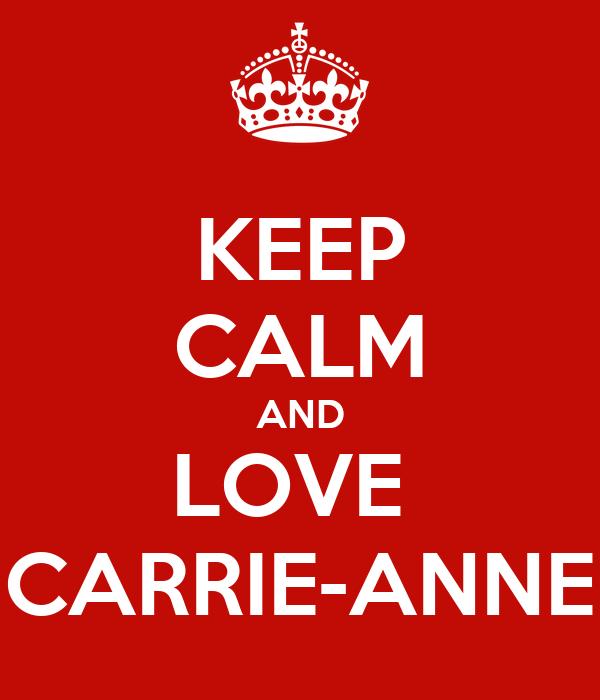 KEEP CALM AND LOVE  CARRIE-ANNE