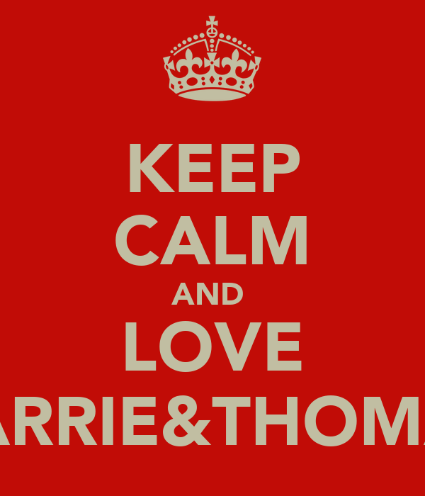 KEEP CALM AND  LOVE CARRIE&THOMAS