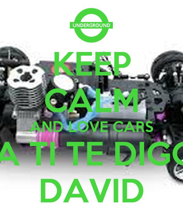 KEEP CALM AND LOVE CARS  A TI TE DIGO DAVID