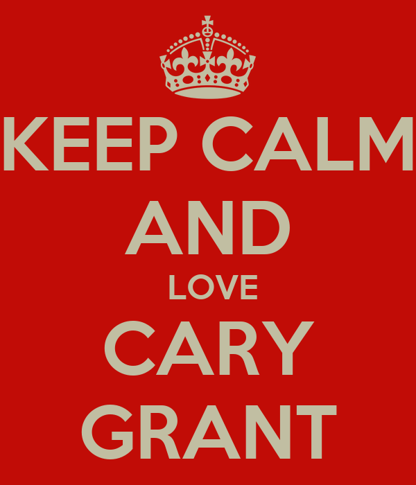 KEEP CALM AND  LOVE CARY GRANT