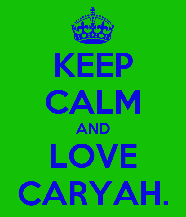 KEEP CALM AND LOVE CARYAH.