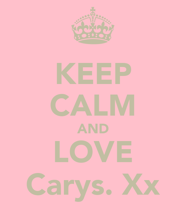 KEEP CALM AND LOVE Carys. Xx
