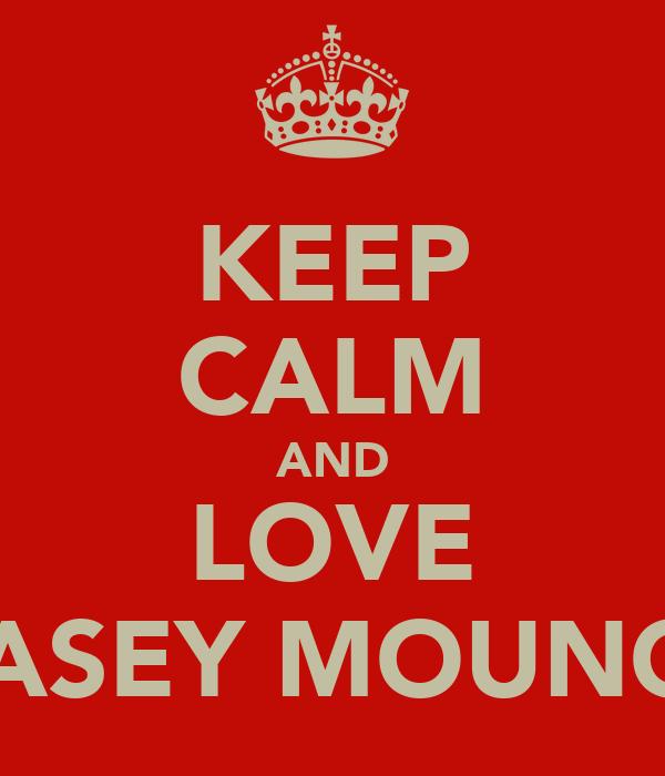 KEEP CALM AND LOVE CASEY MOUNCE